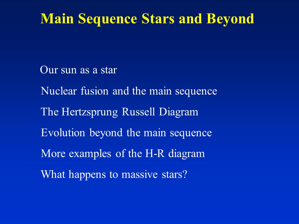 Main Sequence Stars and Beyond Our sun as a star Nuclear fusion and the main sequence The Hertzsprung Russell Diagram Evolution beyond the main sequence More examples of the H-R diagram What happens to massive stars