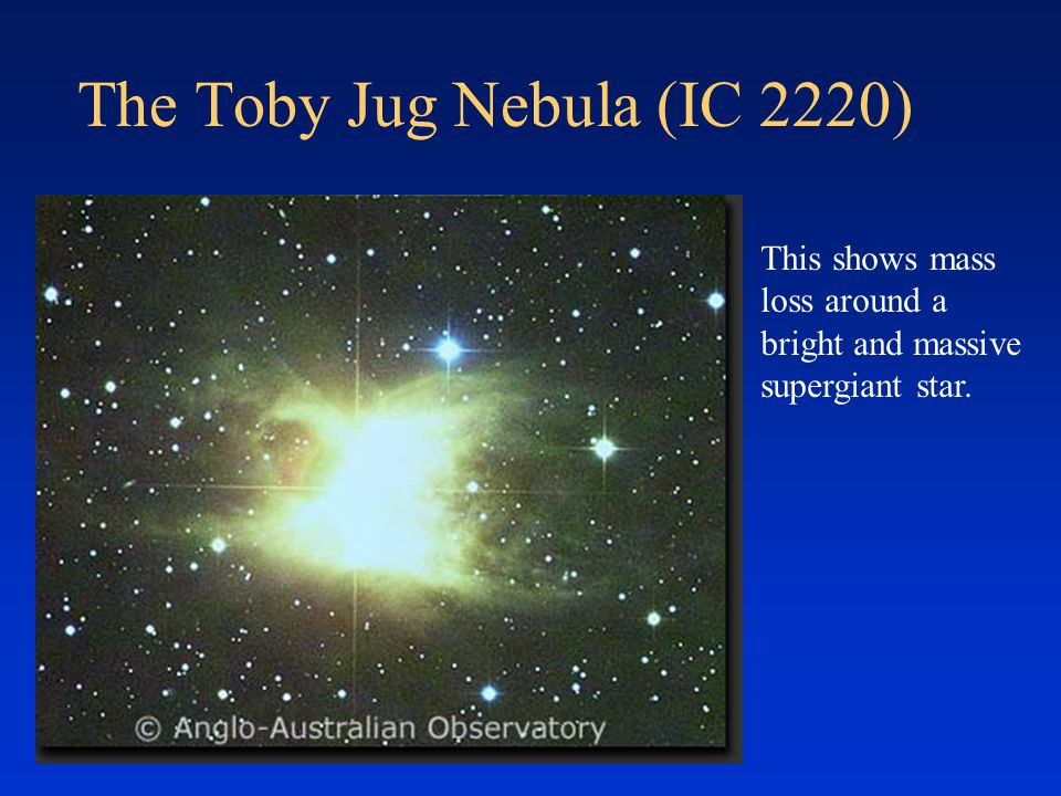 The Toby Jug Nebula (IC 2220) This shows mass loss around a bright and massive supergiant star.