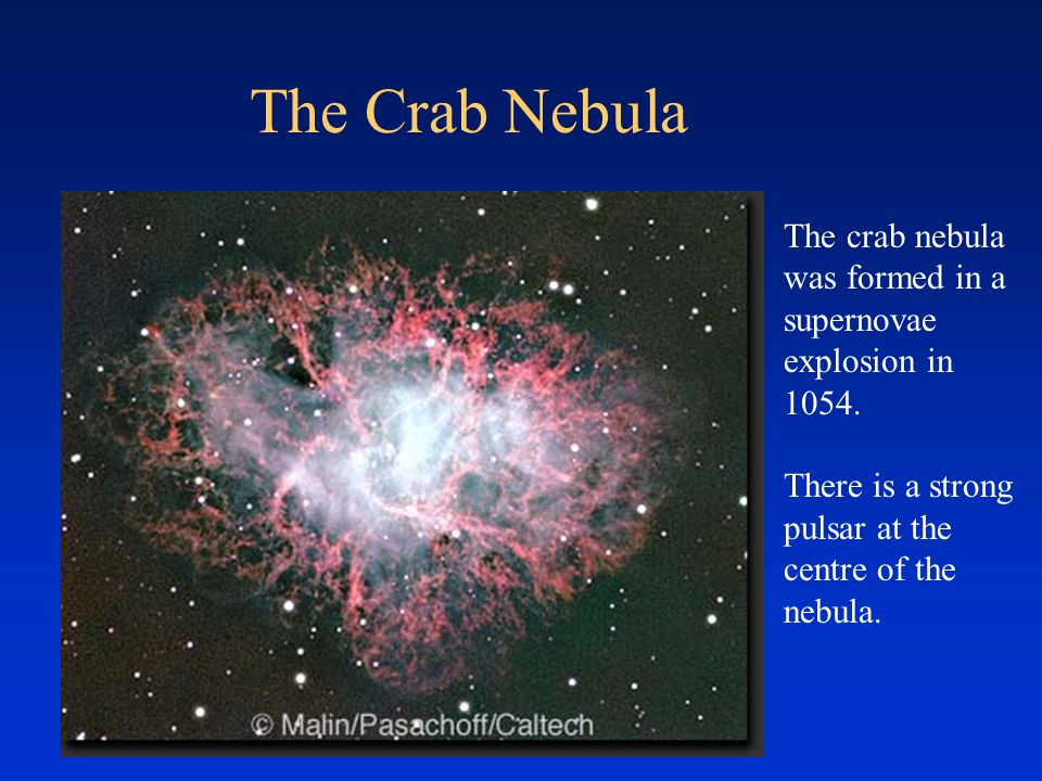 The Crab Nebula The crab nebula was formed in a supernovae explosion in 1054. There is a strong pulsar at the centre of the nebula.