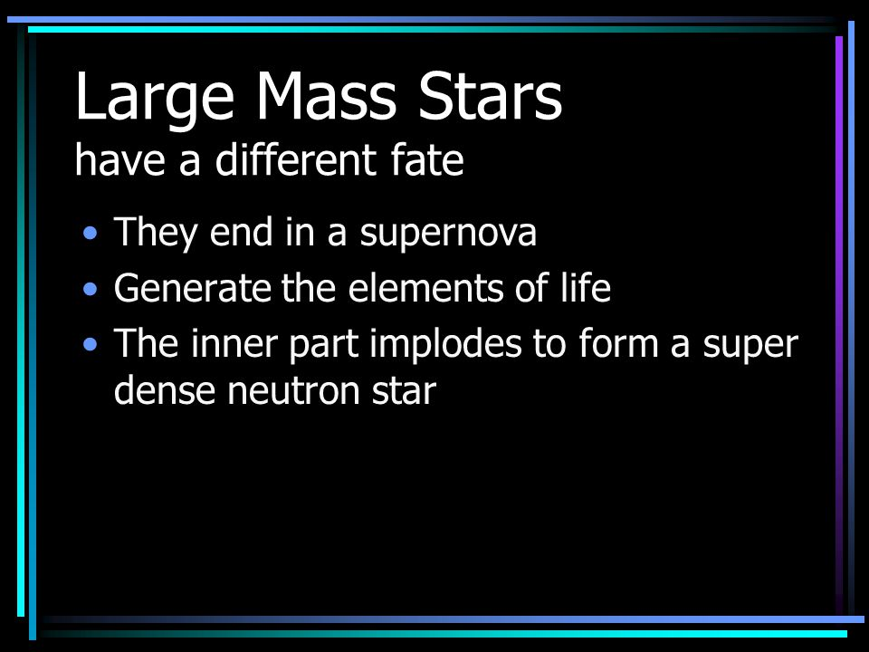 How is the Life cycle of a high mass different???? Starts the same but burns faster and ends differently Either –Supernova –Supernova then Neutron sta