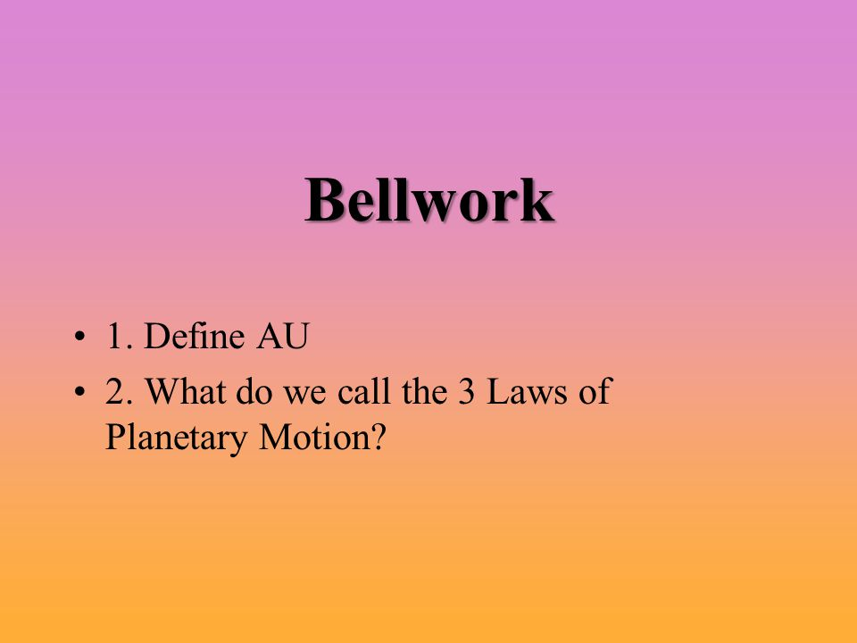 1. Define AU 2. What do we call the 3 Laws of Planetary Motion? Bellwork