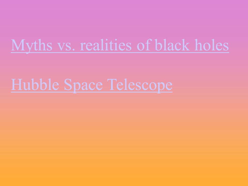 Myths vs. realities of black holes Hubble Space Telescope