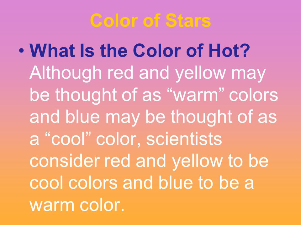 "Color of Stars What Is the Color of Hot? Although red and yellow may be thought of as ""warm"" colors and blue may be thought of as a ""cool"" color, scie"