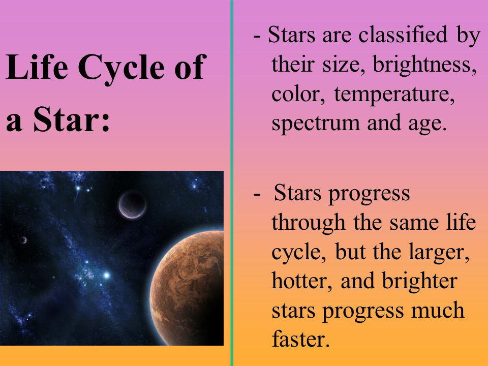 Life Cycle of a Star: - Stars are classified by their size, brightness, color, temperature, spectrum and age. - Stars progress through the same life c