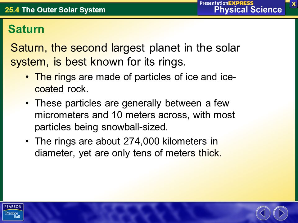 25.4 The Outer Solar System Saturn, the second largest planet in the solar system, is best known for its rings. The rings are made of particles of ice