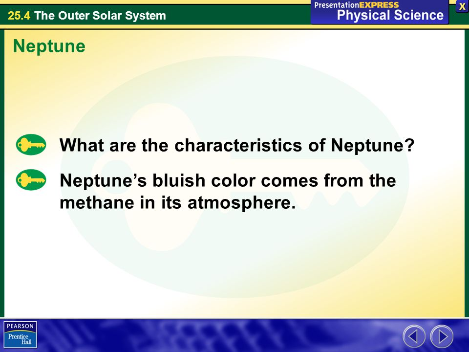 25.4 The Outer Solar System What are the characteristics of Neptune? Neptune Neptune's bluish color comes from the methane in its atmosphere.