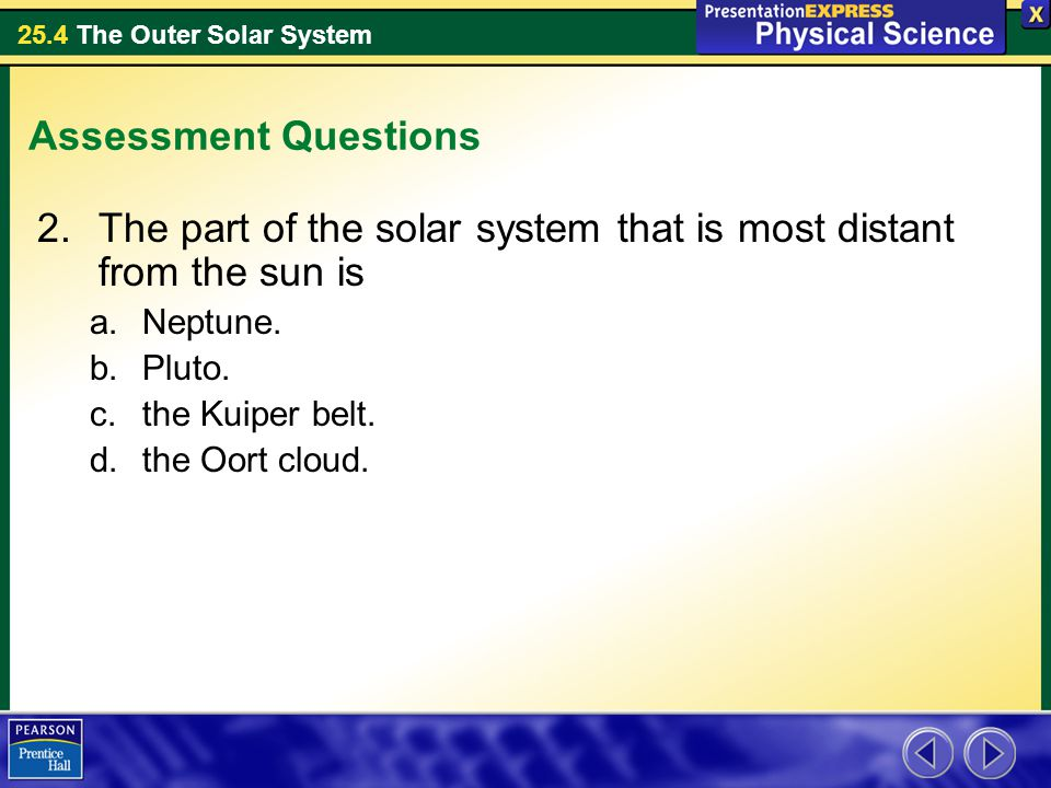 25.4 The Outer Solar System Assessment Questions 2.The part of the solar system that is most distant from the sun is a.Neptune. b.Pluto. c.the Kuiper
