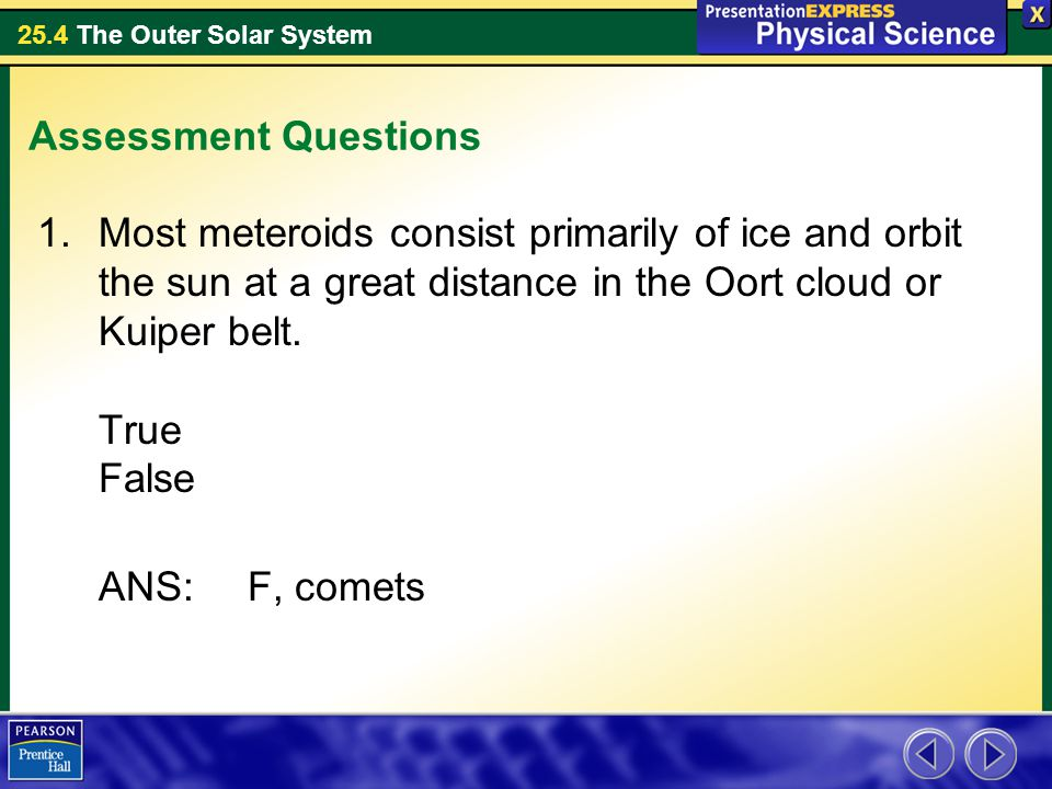 25.4 The Outer Solar System Assessment Questions 1.Most meteroids consist primarily of ice and orbit the sun at a great distance in the Oort cloud or