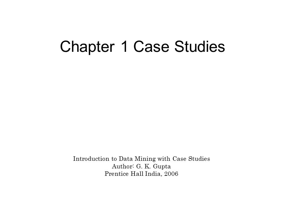 Chapter 1 Case Studies Introduction to Data Mining with Case Studies Author: G.