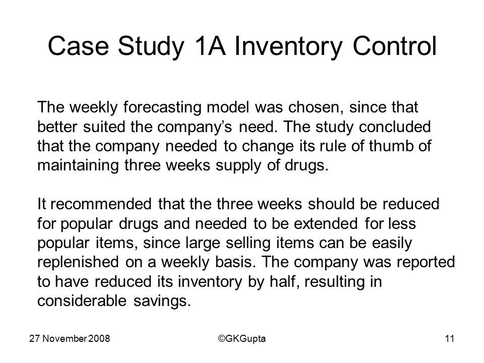 27 November 2008©GKGupta11 Case Study 1A Inventory Control The weekly forecasting model was chosen, since that better suited the company's need.