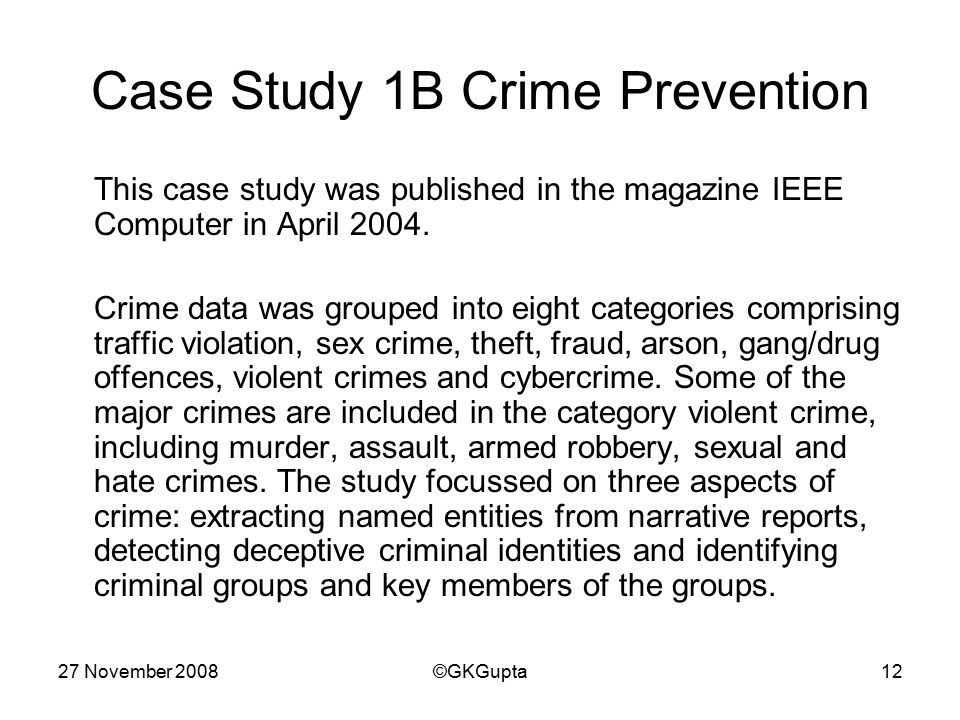 27 November 2008©GKGupta12 Case Study 1B Crime Prevention This case study was published in the magazine IEEE Computer in April 2004.