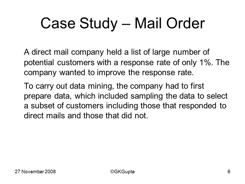 27 November 2008©GKGupta6 Case Study – Mail Order A direct mail company held a list of large number of potential customers with a response rate of only 1%.