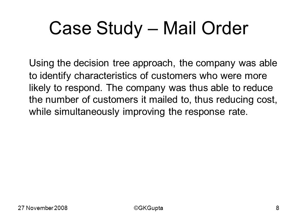 27 November 2008©GKGupta8 Case Study – Mail Order Using the decision tree approach, the company was able to identify characteristics of customers who were more likely to respond.