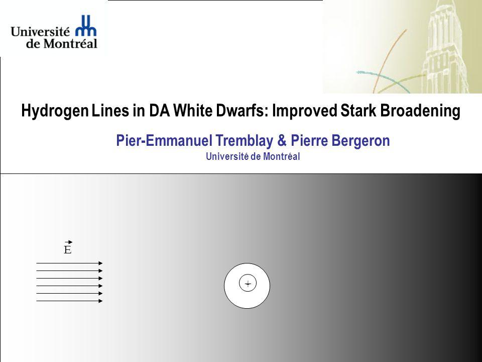 - + Hydrogen Lines in DA White Dwarfs: Improved Stark Broadening E Pier-Emmanuel Tremblay & Pierre Bergeron Université de Montréal