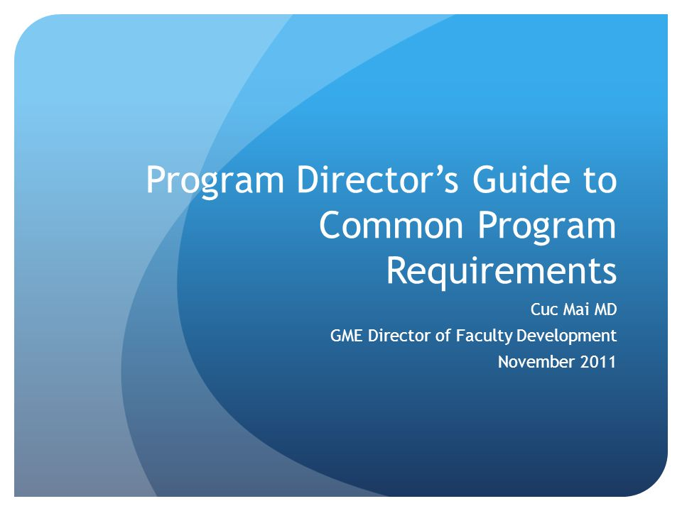 Program Director's Guide to Common Program Requirements Cuc Mai MD GME Director of Faculty Development November 2011