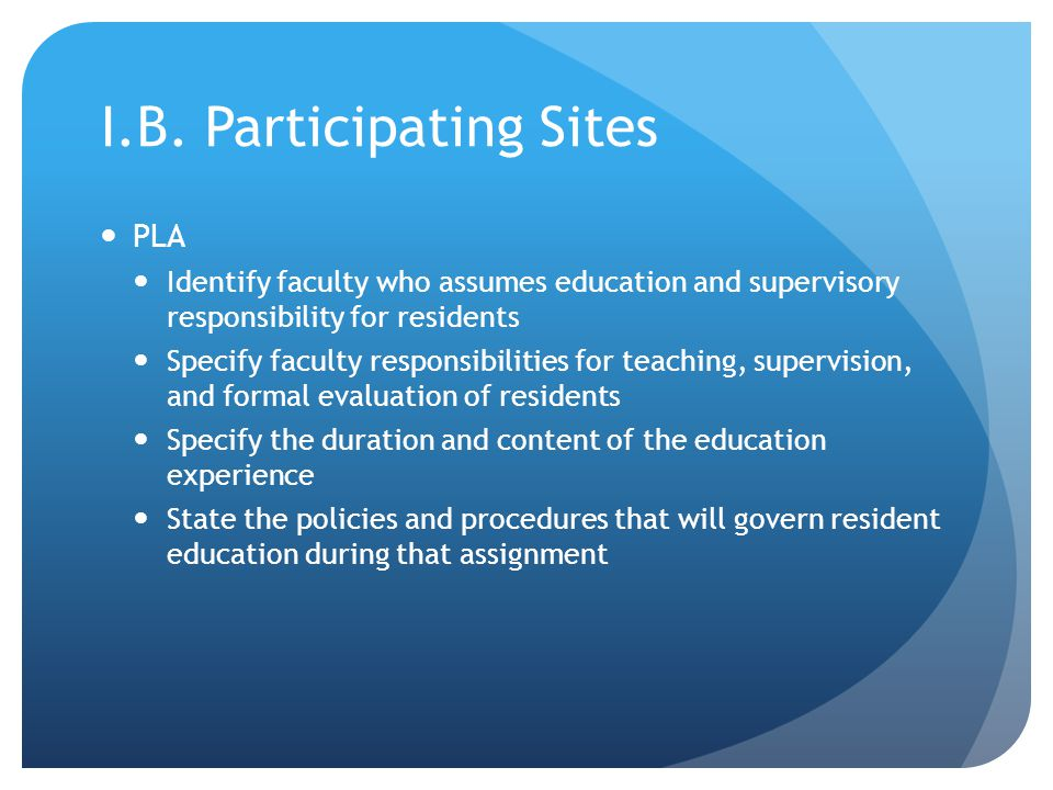 I.B. Participating Sites PLA Identify faculty who assumes education and supervisory responsibility for residents Specify faculty responsibilities for