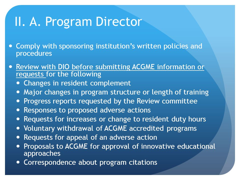 II. A. Program Director Comply with sponsoring institution's written policies and procedures Review with DIO before submitting ACGME information or re
