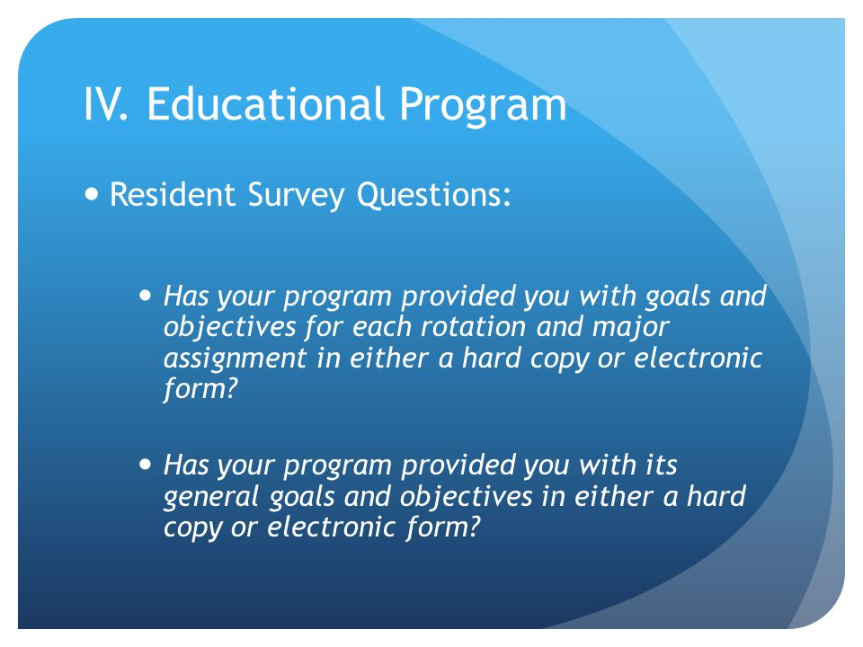 IV. Educational Program Resident Survey Questions: Has your program provided you with goals and objectives for each rotation and major assignment in e