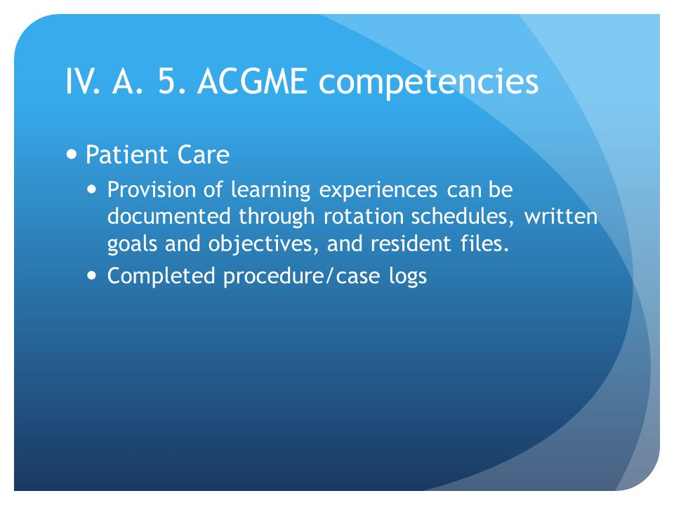 IV. A. 5. ACGME competencies Patient Care Provision of learning experiences can be documented through rotation schedules, written goals and objectives