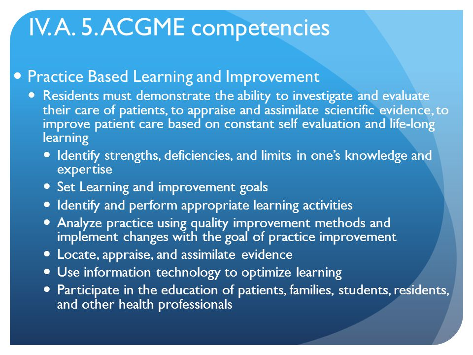 IV. A. 5. ACGME competencies Practice Based Learning and Improvement Residents must demonstrate the ability to investigate and evaluate their care of