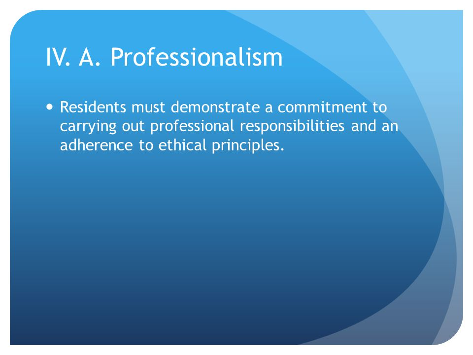 IV. A. Professionalism Residents must demonstrate a commitment to carrying out professional responsibilities and an adherence to ethical principles.