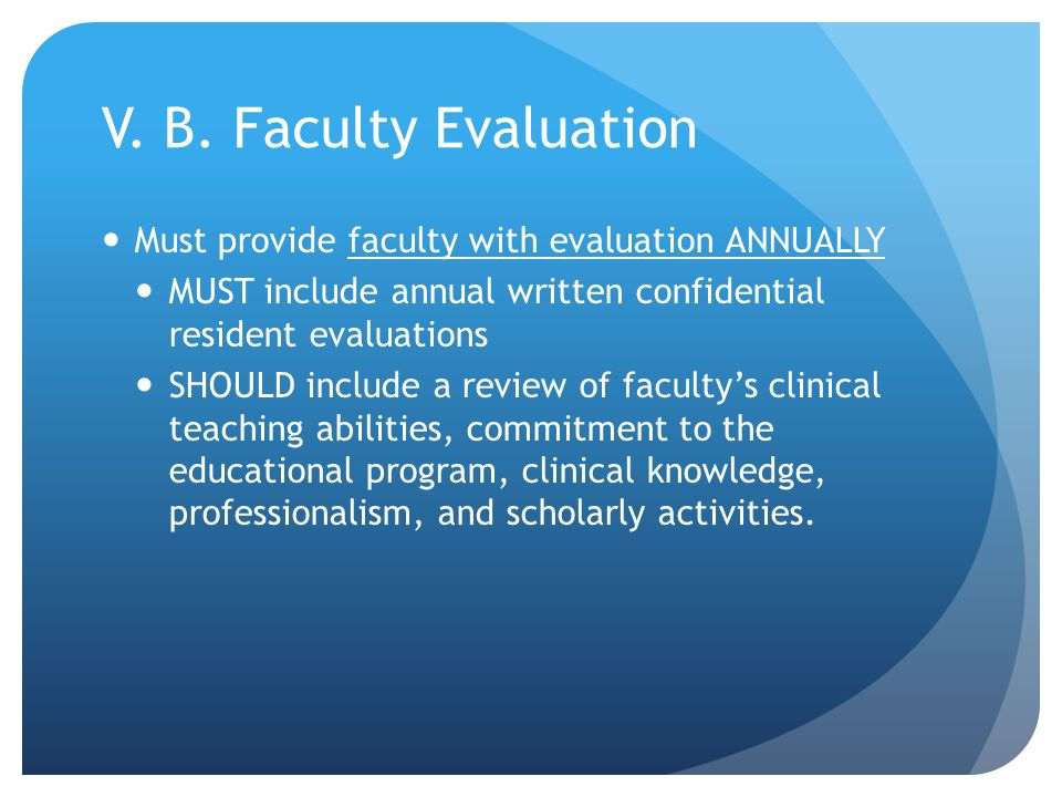 V. B. Faculty Evaluation Must provide faculty with evaluation ANNUALLY MUST include annual written confidential resident evaluations SHOULD include a