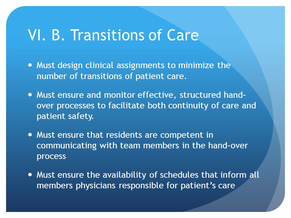 VI. B. Transitions of Care Must design clinical assignments to minimize the number of transitions of patient care. Must ensure and monitor effective,