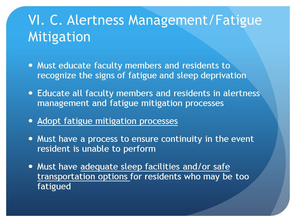 VI. C. Alertness Management/Fatigue Mitigation Must educate faculty members and residents to recognize the signs of fatigue and sleep deprivation Educ