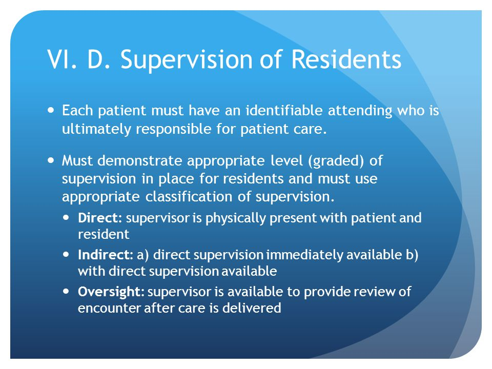 VI. D. Supervision of Residents Each patient must have an identifiable attending who is ultimately responsible for patient care. Must demonstrate appr