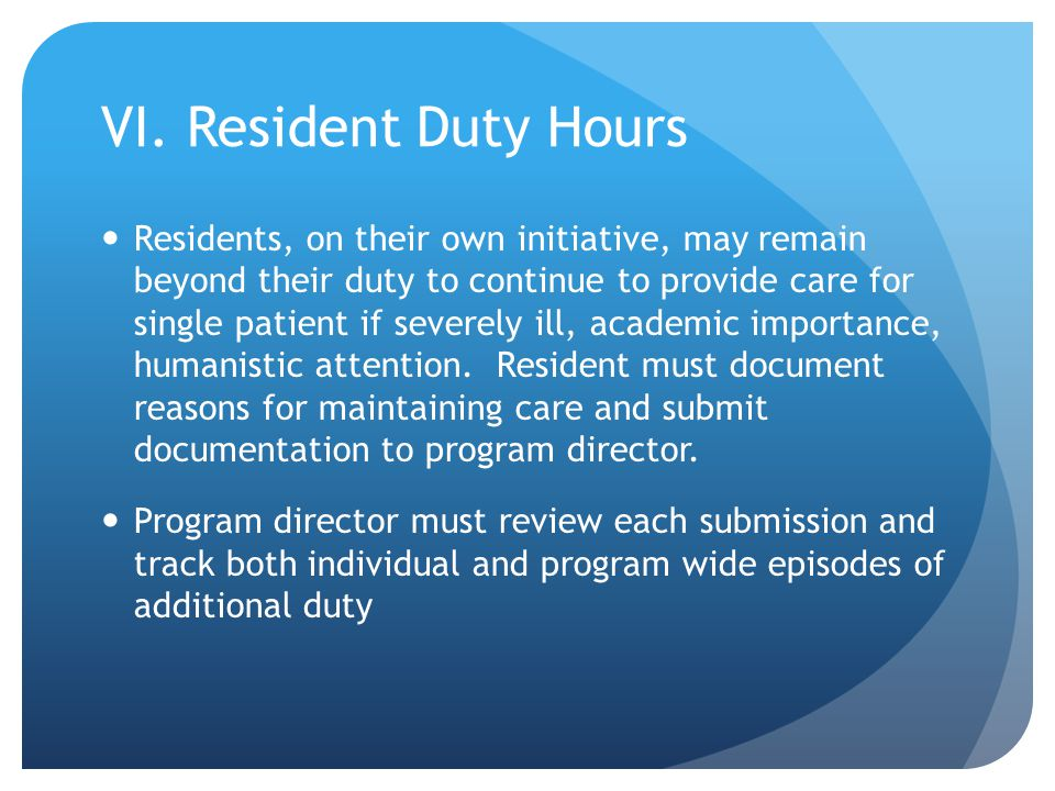 VI. Resident Duty Hours Residents, on their own initiative, may remain beyond their duty to continue to provide care for single patient if severely il