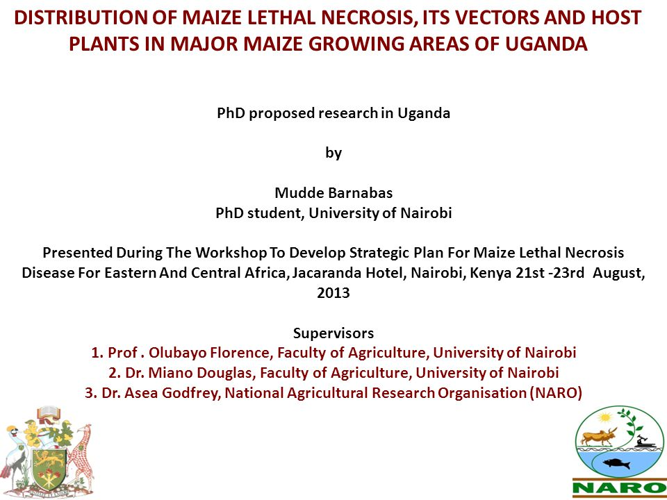 DISTRIBUTION OF MAIZE LETHAL NECROSIS, ITS VECTORS AND HOST PLANTS IN MAJOR MAIZE GROWING AREAS OF UGANDA PhD proposed research in Uganda by Mudde Barnabas PhD student, University of Nairobi Presented During The Workshop To Develop Strategic Plan For Maize Lethal Necrosis Disease For Eastern And Central Africa, Jacaranda Hotel, Nairobi, Kenya 21st -23rd August, 2013 Supervisors 1.