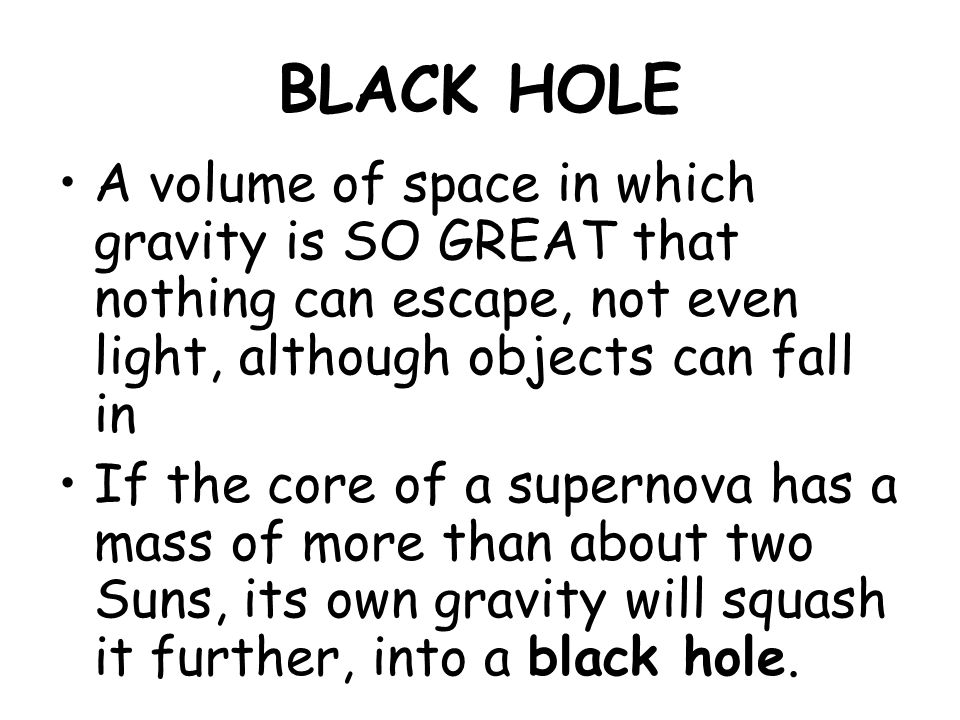 BLACK HOLE A volume of space in which gravity is SO GREAT that nothing can escape, not even light, although objects can fall in If the core of a supernova has a mass of more than about two Suns, its own gravity will squash it further, into a black hole.
