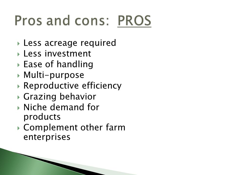  Less acreage required  Less investment  Ease of handling  Multi-purpose  Reproductive efficiency  Grazing behavior  Niche demand for products  Complement other farm enterprises