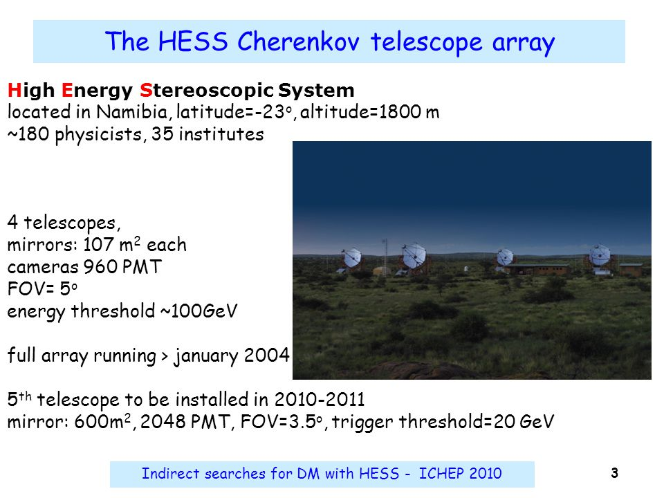 Indirect searches for DM with HESS - ICHEP 2010 3 The HESS Cherenkov telescope array High Energy Stereoscopic System located in Namibia, latitude=-23