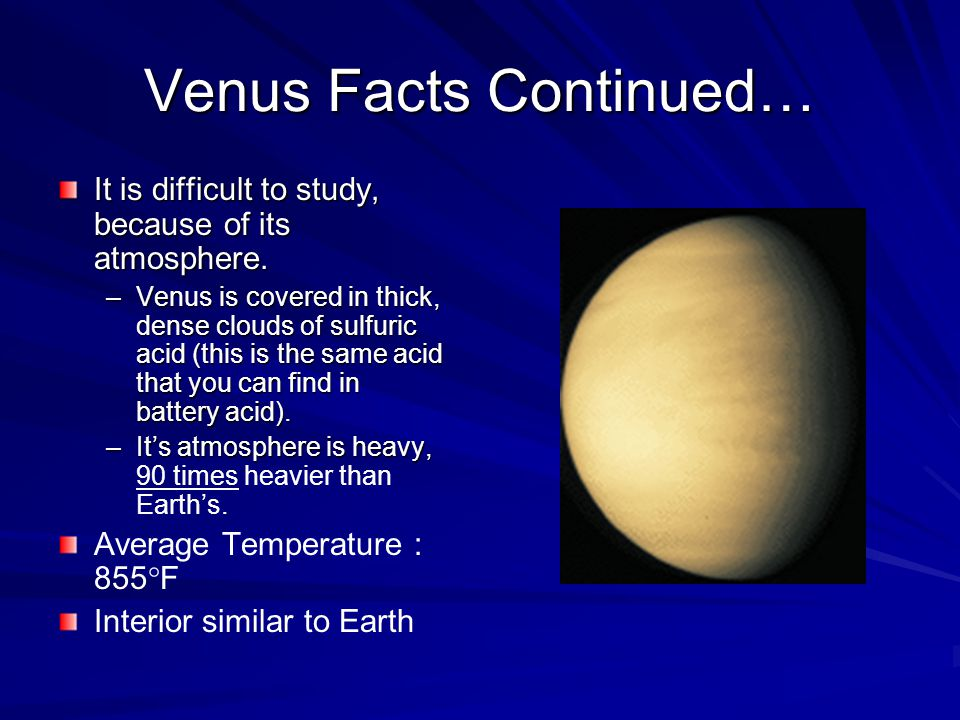 Venus Facts Continued… It is difficult to study, because of its atmosphere.