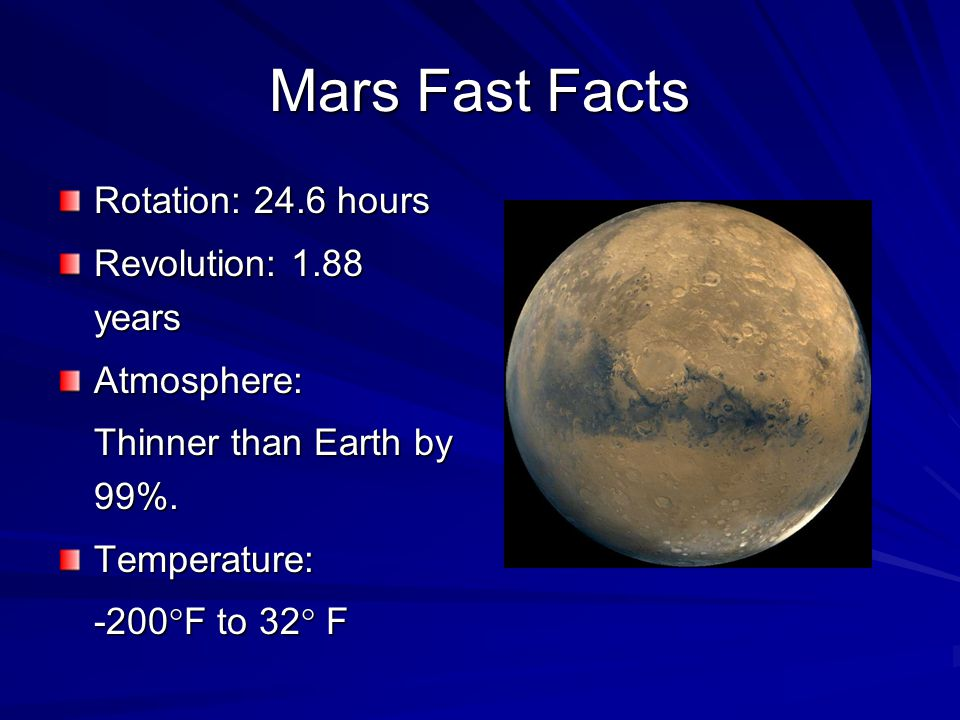 Mars Fast Facts Rotation: 24.6 hours Revolution: 1.88 years Atmosphere: Thinner than Earth by 99%.