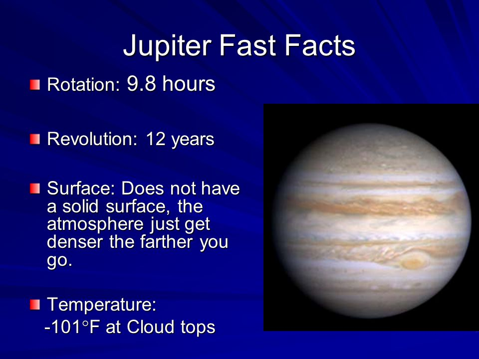 Jupiter Fast Facts Rotation: 9.8 hours Revolution: 12 years Surface: Does not have a solid surface, the atmosphere just get denser the farther you go.