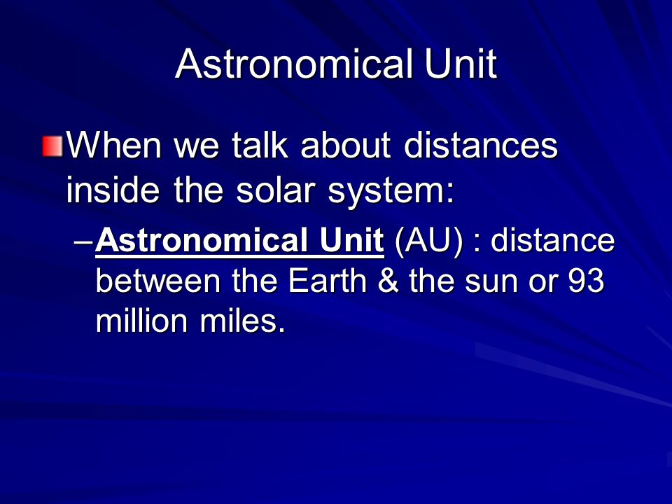 Astronomical Unit When we talk about distances inside the solar system: –Astronomical Unit (AU) : distance between the Earth & the sun or 93 million miles.