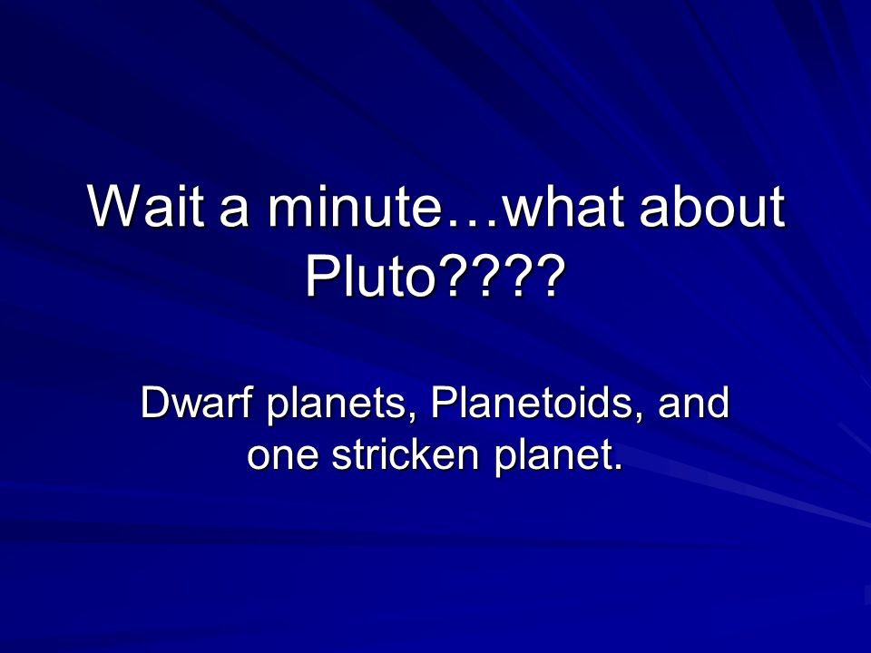 Wait a minute…what about Pluto Dwarf planets, Planetoids, and one stricken planet.