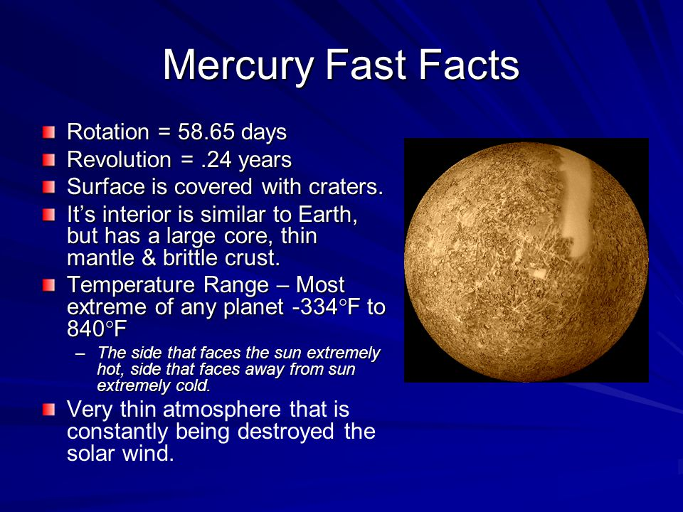 Mercury Fast Facts Rotation = 58.65 days Revolution =.24 years Surface is covered with craters.