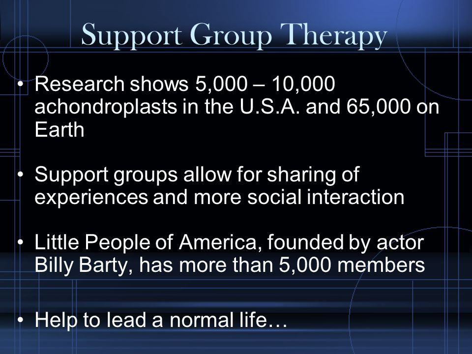 Support Group Therapy Research shows 5,000 – 10,000 achondroplasts in the U.S.A.