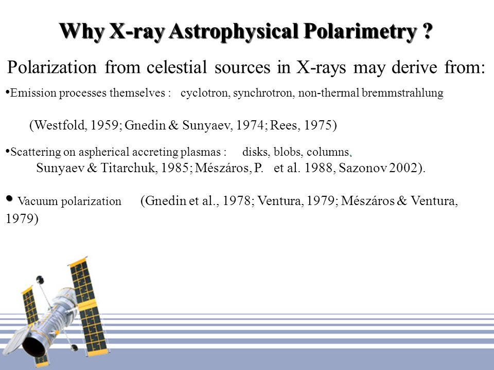 Why X-ray Astrophysical Polarimetry ? Polarization from celestial sources in X-rays may derive from: Emission processes themselves : cyclotron, synchr