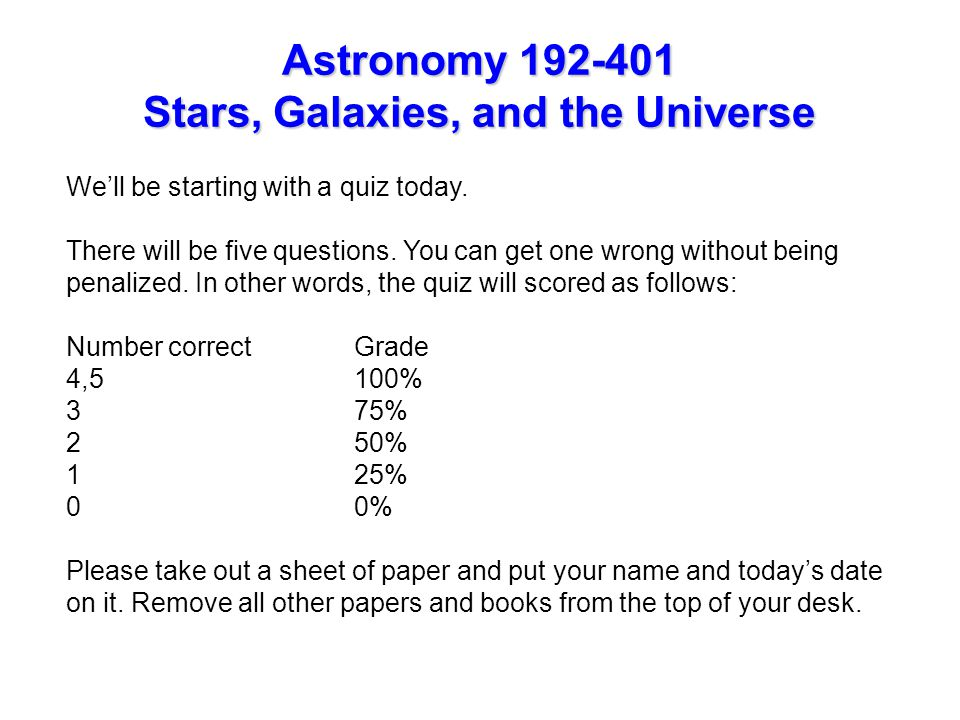 Astronomy 192-401 Stars, Galaxies, and the Universe We'll be starting with a quiz today.