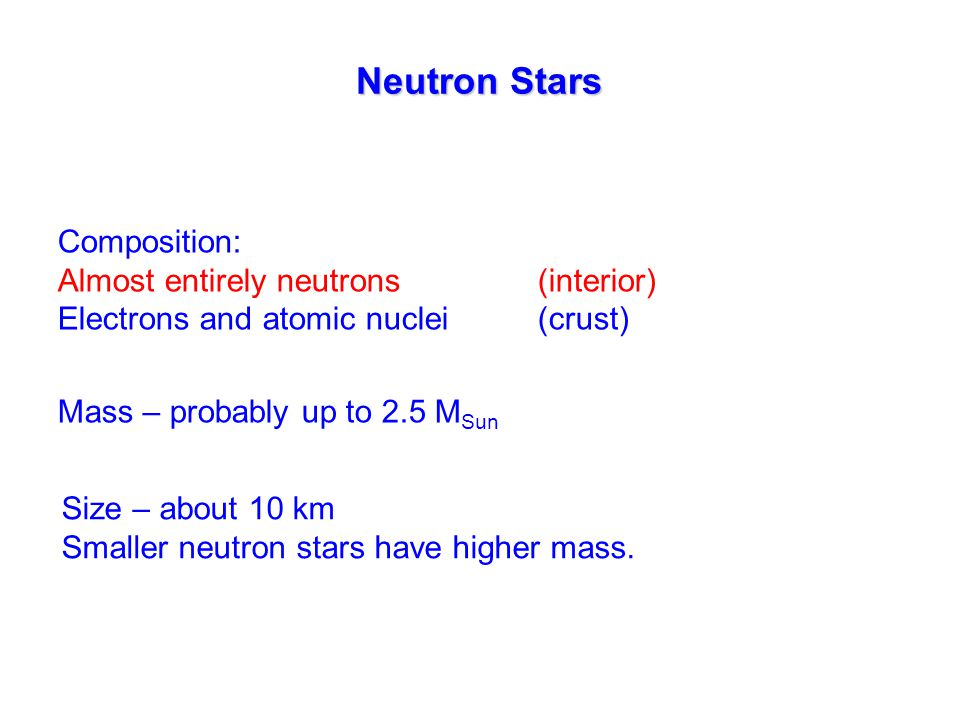 Neutron Stars Composition: Almost entirely neutrons(interior) Electrons and atomic nuclei(crust) Mass – probably up to 2.5 M Sun Size – about 10 km Smaller neutron stars have higher mass.