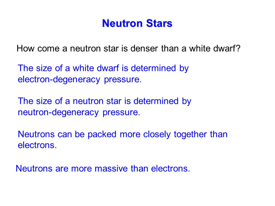 Neutron Stars How come a neutron star is denser than a white dwarf? The size of a white dwarf is determined by electron-degeneracy pressure. The size