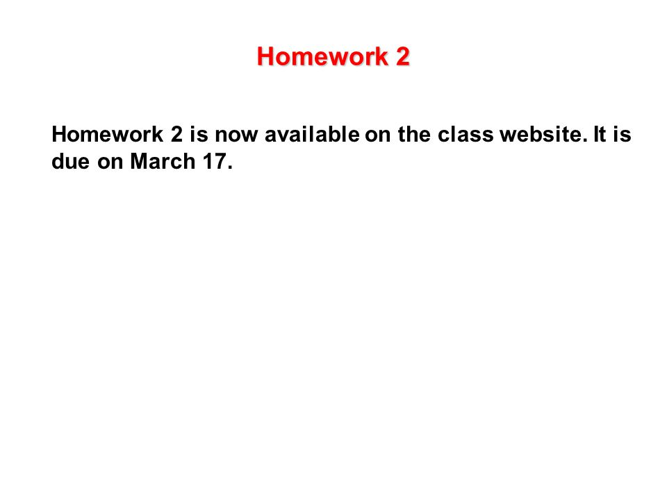 Homework 2 Homework 2 is now available on the class website. It is due on March 17.