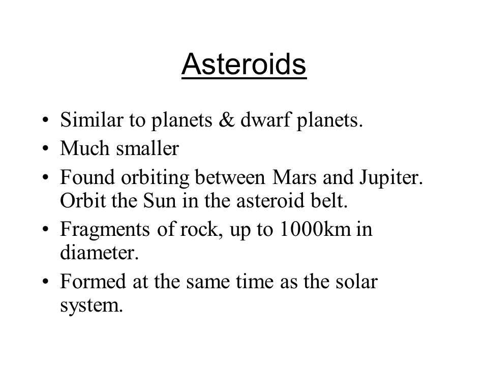 Asteroids Similar to planets & dwarf planets.Much smaller Found orbiting between Mars and Jupiter.