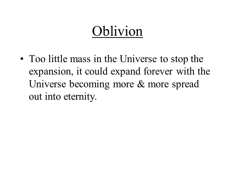 Oblivion Too little mass in the Universe to stop the expansion, it could expand forever with the Universe becoming more & more spread out into eternity.