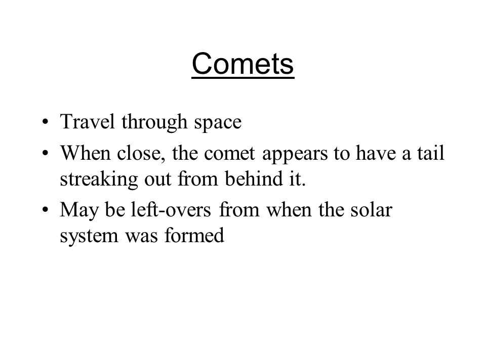 Comets Travel through space When close, the comet appears to have a tail streaking out from behind it.