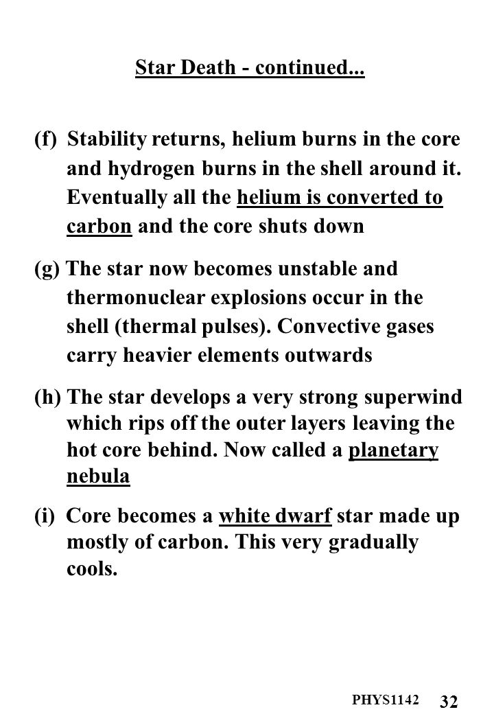 PHYS1142 33 Star Death: a star 5 times the mass of our Sun Greater temperature in centre, so hydrogen burns by CNO cycle and is used up quickly Star's Main Sequence life is shorter Helium core does not become degenerate; helium burns before core is dense enough As core turns to carbon, helium burns in a shell around it.